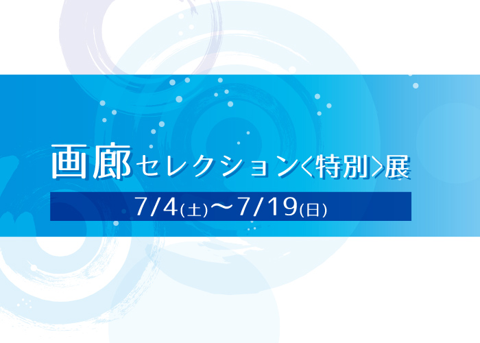 7月の 画廊セレクション〈特別〉展