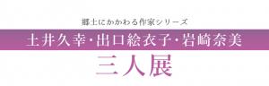土井久幸・出口絵衣子・岩崎奈美 三人展