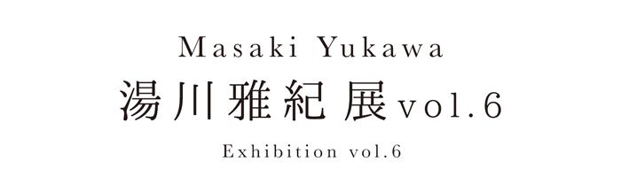 湯川雅紀 展 vol.6